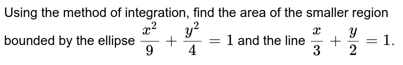 Find the area of the smaller region bounded by the ellipse `x^(2)/9 + y^(2)/4 = 1` and the line `x/3 + y/2 = 1`.