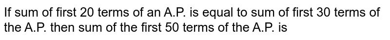 If sum of first 20 terms of an A.P. is equal to sum of first 30 terms of the A.P. then sum of the first 50 terms of the A.P. is