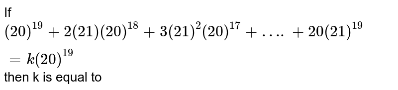 If `(20)^(19)+2(21)(20)^(18)+3(21)^(2)(20)^(17)+….+20(21)^(19)=k(20)^(19)` then k is equal to