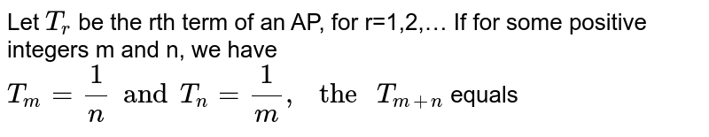 """Let `T_(r)` be the rth term of an AP, for r=1,2,… If for some positive integers m and n, we have `T_(m)=(1)/(n) and T_(n)=(1)/(m),"""" the """"T_(m+n)` equals"""