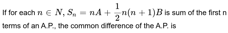 If for each `n in N, S_(n)=nA+(1)/(2)n(n+1) B` is sum of the first n terms of an A.P., the common difference of the A.P. is