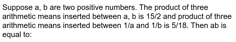 Suppose a, b are two positive numbers. The product of three arithmetic means inserted between a, b is 15/2 and product of three arithmetic means inserted between 1/a and 1/b is 5/18. Then ab is equal to: