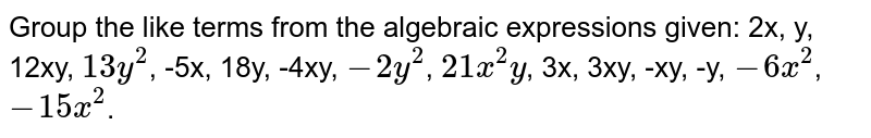 Group the like terms from the algebraic expressions given: 2x, y, 12xy, `13y^2`, -5x, 18y, -4xy, `-2y^2`, `21x^2y`, 3x, 3xy, -xy, -y, `-6x^2`, `-15x^2`.