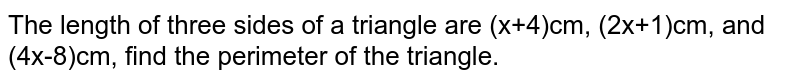 The length of three sides of a triangle are (x+4)cm, (2x+1)cm, and (4x-8)cm, find the perimeter of the triangle.