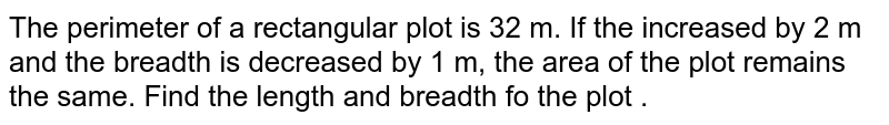 The perimeter of a rectangular   plot is 32  m.  If the  increased by 2 m and the  breadth is decreased by 1 m,  the area of the plot  remains  the same.  Find the length and breadth fo the plot .