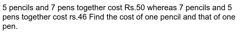 5 pencils and 7 pens together cost Rs.50 whereas 7 pencils and 5 pens together cost rs.46 Find the cost of one pencil and that of one pen.