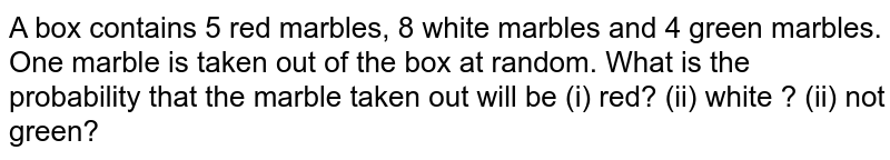 A box contains 5 red marbles, 8 white marbles and 4 green marbles. One marble is taken out of the box at random. What is the probability that the marble taken out will be (i) red? (ii) white ? (ii) not green?