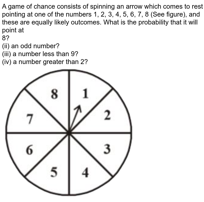 """A game of chance consists of spinning an arrow which comes to rest pointing at one of the numbers 1, 2, 3, 4, 5, 6, 7, 8 (See figure), and these are equally likely outcomes. What is the probability that it will point at <br> 8? <br> (ii) an odd number? <br> (iii) a number less than 9? <br> (iv) a number greater than 2? <br> <img src=""""https://doubtnut-static.s.llnwi.net/static/physics_images/NCERT_TAM_MAT_X_C13_E02_005_Q01.png"""" width=""""80%"""">"""