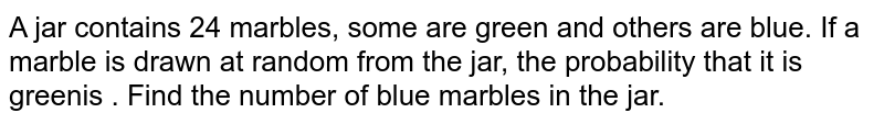 A jar contains 24 marbles, some are green and others are blue. If a marble is drawn at random from the jar, the probability that it is greenis . Find the number of blue marbles in the jar.