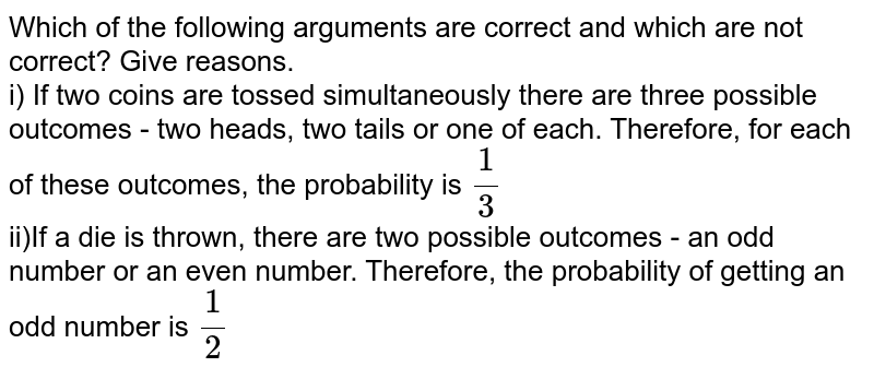 Which of the following arguments are correct and which are not correct? Give reasons. <br> i) If two coins are tossed simultaneously there are three possible outcomes - two heads, two tails or one of each. Therefore, for each of these outcomes, the probability is `1/3` <br> ii)If a die is thrown, there are two possible outcomes - an odd number or an even number. Therefore, the probability of getting an odd number is `1/2`