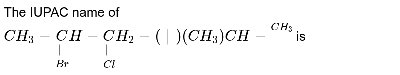 """The IUPAC name of <br> `CH_(3)-underset(Br)underset( )CH-underset(Cl)underset( )CH_(2)-(""""   """")(CH_(3))CH-overset(CH_(3))overset` is"""