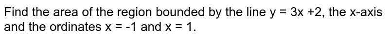 Find the area of the region bounded by the line y = 3x +2, the x-axis and the ordinates x = -1 and x = 1.