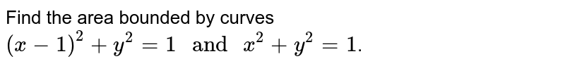 """Find the area bounded by curves `(x - 1)^(2) + y^(2) = 1"""" and """"x^(2) + y^(2) = 1`."""