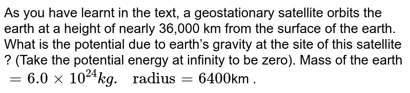 """As you have learnt in the text, a geostationary satellite orbits the earth at a height of nearly 36,000 km from the surface of the earth. What is the potential due to earth's gravity at the site of this satellite ? (Take the potential energy at infinity to be zero). Mass of the earth `= 6.0 xx 10^(24) kg."""" radius"""" = 6400`km ."""