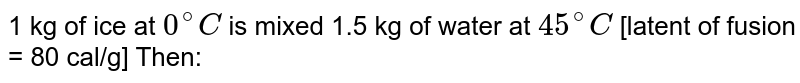 1 kg of ice at `0^(@)C` is mixed 1.5 kg of water at `45^@C`  [latent of fusion = 80 cal/g] Then:
