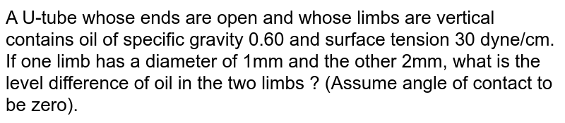 A U-tube whose ends are open and whose limbs are vertical contains oil of specific gravity 0.60 and surface tension 30 dyne/cm. If one limb has a diameter of 1mm and the other 2mm, what is the level difference of oil in the two limbs ? (Assume angle of contact to be zero).