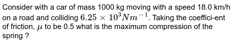 Consider with a car of mass 1000 kg moving with a speed 18.0 km/h on a road and colliding `6.25 xx 10^(3) Nm^(-1)`. Taking the coeffici-ent of friction, `mu` to be 0.5 what is the maximum compression of the spring  ?
