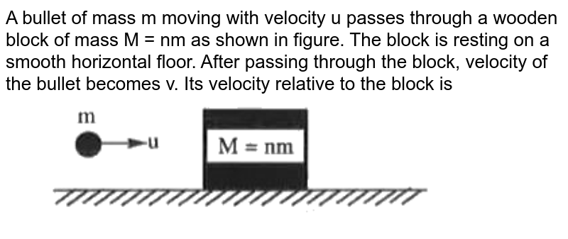 """A bullet of mass m moving with velocity u passes through a wooden block of mass M = nm as shown in figure. The block is resting on a smooth horizontal floor. After passing through the block, velocity of the bullet becomes v. Its velocity  relative to the block is <br> <img src=""""https://doubtnut-static.s.llnwi.net/static/physics_images/AKS_NEO_CAO_PHY_XI_V01_MP2_C06_SLV_069_Q01.png"""" width=""""80%"""">"""