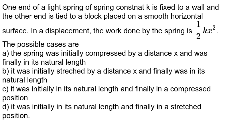 One end of a light spring of spring constnat k is fixed to a wall and the other end is tied to a block placed on a smooth horizontal surface. In a displacement, the work done by the spring is `(1)/(2)kx^(2)`. The possible cases are  <br>  a) the spring was initially compressed by a distance x and was finally in its natural length <br> b) it was initially streched by a distance x and finally was in its natural length <br> c) it was initially in its natural length and finally in a compressed position <br> d) it was initially in its natural length and finally in a stretched position.