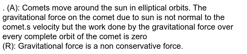 . (A): Comets move around the sun in elliptical orbits. The gravitational force on the comet due to sun is not normal to the comet.s velocity but the work done by the gravitational force over every complete orbit of the comet is zero <br> (R): Gravitational force is a non conservative force.