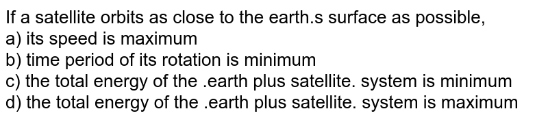 If a satellite orbits as close to the earth.s surface as possible, <br>  a) its speed is maximum <br> b) time period of its rotation is minimum <br> c) the total energy of the .earth plus satellite.  system is minimum <br> d) the total energy of the .earth plus satellite.  system is maximum