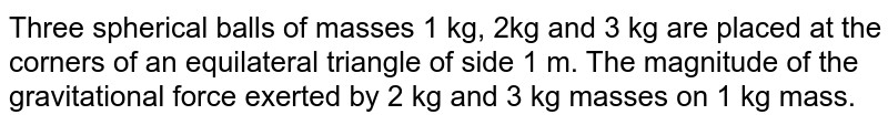 Three spherical balls of masses 1 kg, 2kg and 3 kg are placed at the corners of an equilateral triangle of side 1 m. The magnitude of the gravitational force exerted by 2 kg and 3 kg masses on 1 kg mass.