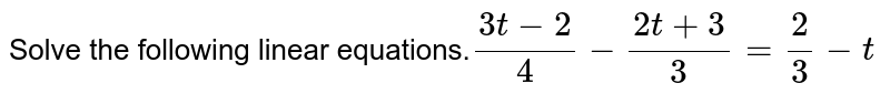 Solve the following linear equations.`(3t-2)/4-(2t+3)/3=2/3-t`