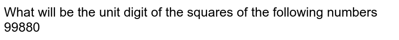 What will be the unit digit of the squares of the following numbers 99880
