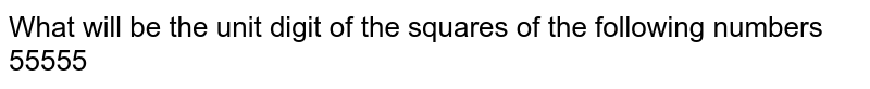 What will be the unit digit of the squares of the following numbers 55555