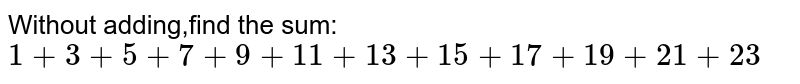 Without adding,find the sum:` 1+3+5+7+9+11+13+15+17+19+21+23`