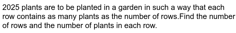 2025 plants are to be planted in a garden in such a way that each row contains as many plants as the number of rows.Find the number of rows and the number of plants in each row.