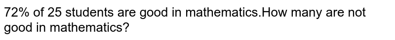 72% of 25 students are good in mathematics.How many are not good in mathematics?