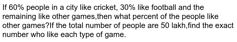 If 60% people in a city like cricket, 30% like football and the remaining like other games,then what percent of the people like other games?If the total number of people are 50 lakh,find the exact number who like each type of game.
