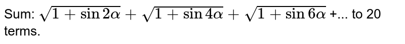 Sum: `sqrt(1 + sin 2alpha) + sqrt(1 + sin 4alpha) + sqrt(1 + sin 6alpha)` +...  to 20 terms.