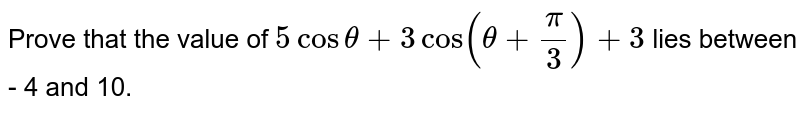 Prove that the value of `5 cos theta + 3cos (theta + pi/3) +3`  lies between - 4 and 10.