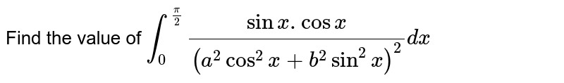 Find the value of `int_0^(pi/2)(sinx.cosx)/((a^2cos^2x+b^2sin^2x)^2)dx`