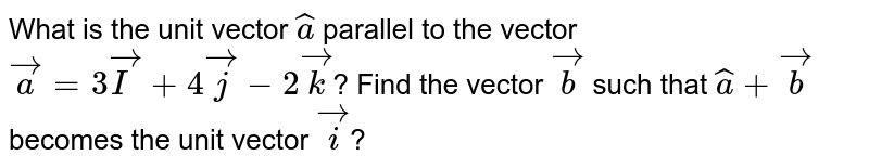 What is the unit vector `hat a` parallel to the vector `vec a= 3 vec I + 4 vec j - 2 vec k`?  Find the vector `vec b` such that `hat a + vec b` becomes the unit vector `vec i`?