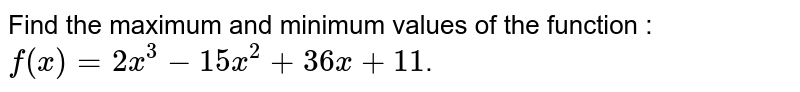 Find the maximum and minimum values of the function : `f(x) = 2x^3 - 15x^2 + 36x + 11`.