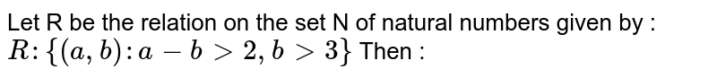 Let R be the relation on the set N of natural numbers given by : `R: {(a,b): a-b > 2, b > 3}` Then :