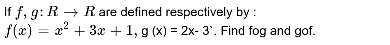 If `f, g : R rarr R` are defined respectively by : `f (x) = x^2 + 3x + 1 , `g (x) = 2x- 3`. Find fog and gof.