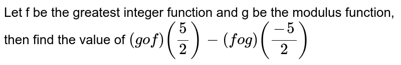 Let 'f' be the greatest integer function and 'g' be the modulus function, then find the value of `(gof) (frac{5}{2}) - (fog)(frac{-5}{2})`