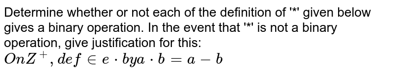 Determine whether or not each of the definition of '*' given below gives a binary operation. In the event that  '*' is not a binary operation, give justification for this: `On Z^+, define * by a * b = a - b`