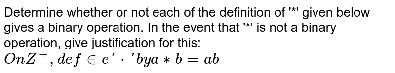 Determine whether or not each of the definition of '*' given below gives a binary operation. In the event that  '*' is not a binary operation, give justification for this: `On Z^+, define '*' by a ** b = ab`