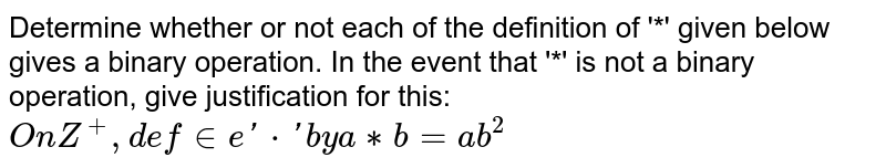 Determine whether or not each of the definition of '*' given below gives a binary operation. In the event that  '*' is not a binary operation, give justification for this: `On Z^+, define '*' by a ** b = ab^2`