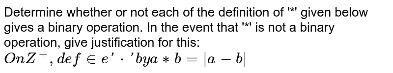 Determine whether or not each of the definition of '*' given below gives a binary operation. In the event that  '*' is not a binary operation, give justification for this: `On Z^+, define '*' by a ** b = |a-b|`