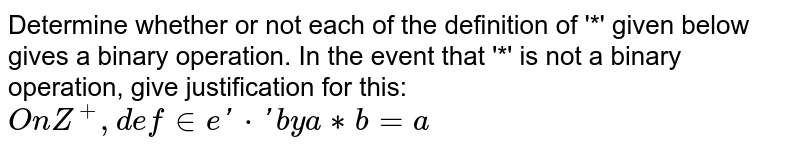 Determine whether or not each of the definition of '*' given below gives a binary operation. In the event that  '*' is not a binary operation, give justification for this: `On Z^+, define '*' by a ** b = a`
