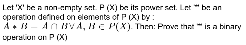 Let 'X' be a non-empty set. P (X) be its power set. Let '*' be an operation defined on elements of P (X) by : `A ** B = A nn B AA A, B in P (X)`. Then: Prove that '*' is a binary operation on P (X)