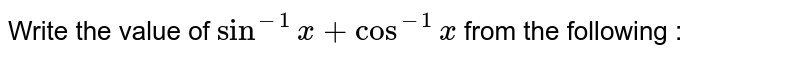Write the value of `sin^-1 x + cos^-1 x` from the following :