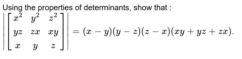 Using the properties of determinants, show that :`|[[x^2, y^2, z^2],[yz, zx, xy],[x,y,z]]|= (x-y)(y-z)(z-x)(xy+yz+zx)`.