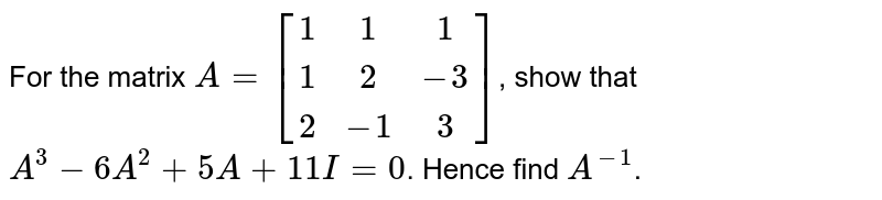 For the matrix `A = [[1,1,1],[1,2,-3],[2,-1,3]]`, show that `A^3 - 6A^2 + 5A + 11I = 0`. Hence find `A^-1`.